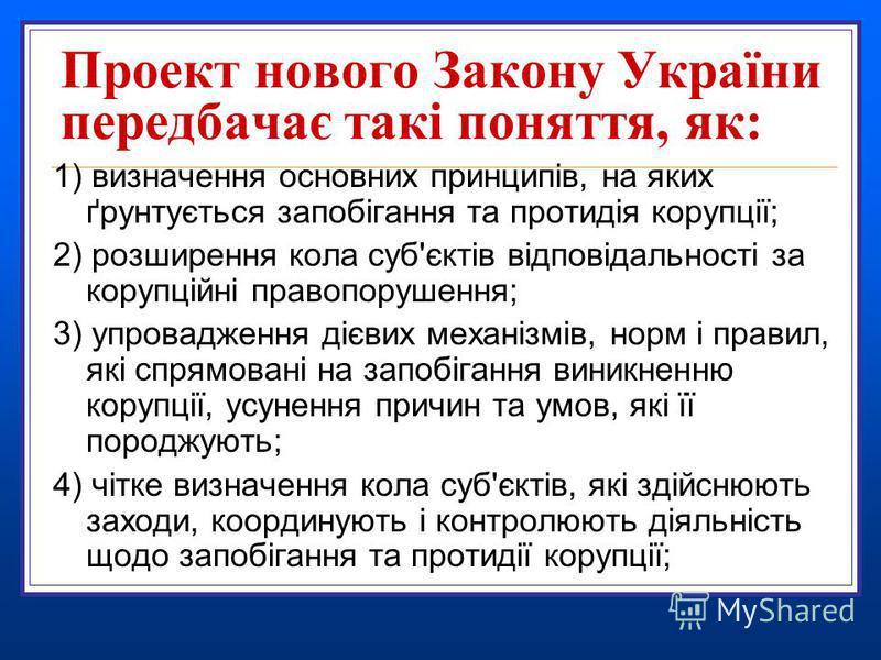 Проект нового Закону України передбачає такі поняття, як: 1) визначення основних принципів, на яких ґрунтується запобігання та протидія корупції; 2) розширення кола суб'єктів відповідальності за корупційні правопорушення; 3) упровадження дієвих механ