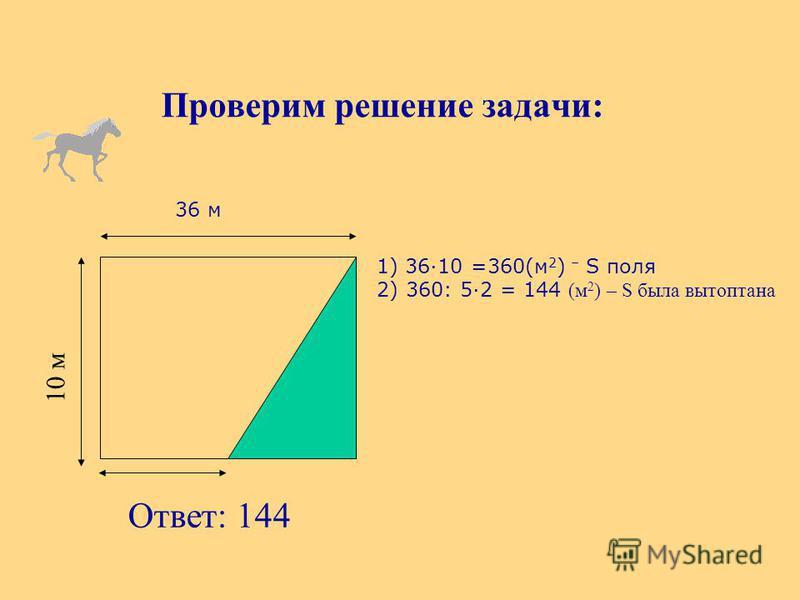 Проверим решение задачи: Ответ: 144 36 м 1) 3610 =360(м 2 ) – S поля 2) 360: 52 = 144 (м 2 ) – S была вытоптана 10 м
