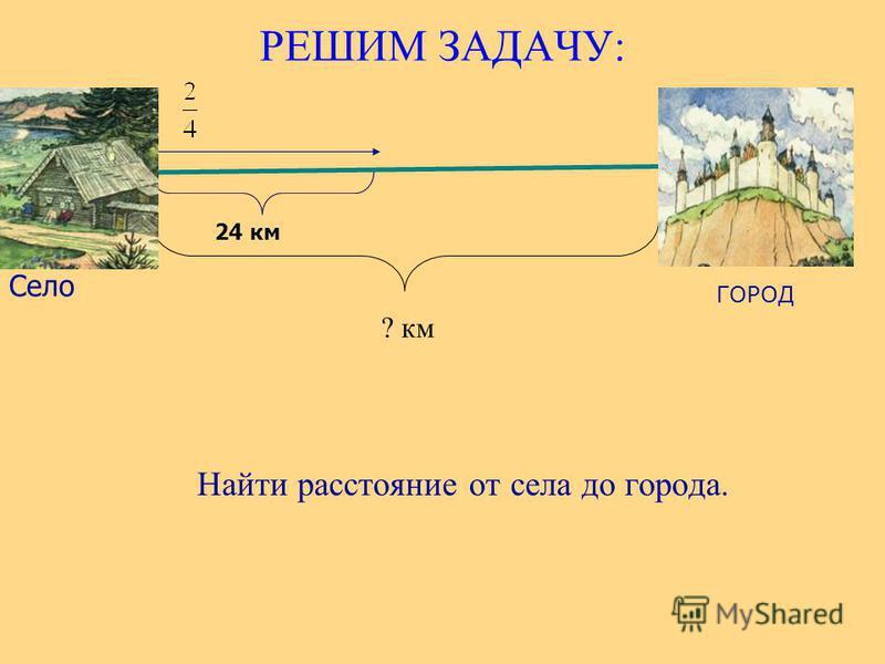 РЕШИМ ЗАДАЧУ: Найти расстояние от села до города. ГОРОД Село 24 км ? км