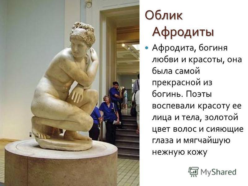 Облик Афродиты Афродита, богиня любви и красоты, она была самой прекрасной из богинь. Поэты воспевали красоту ее лица и тела, золотой цвет волос и сияющие глаза и мягчайшую нежную кожу