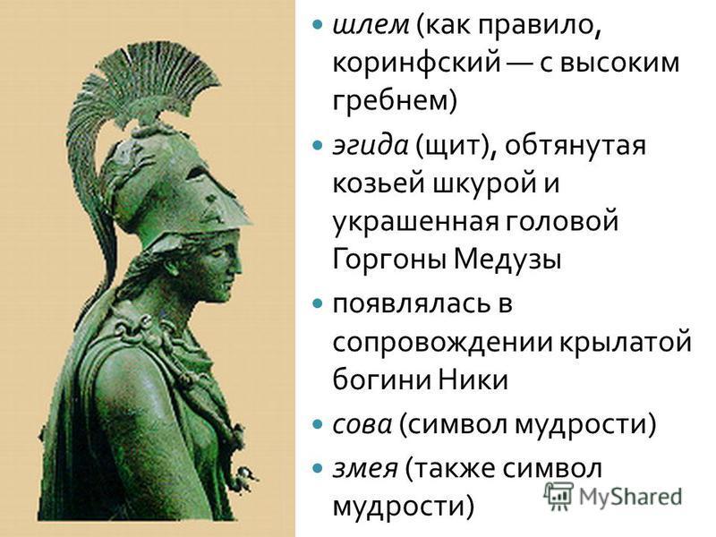шлем ( как правило, коринфский с высоким гребнем ) эгида ( щит ), обтянутая козьей шкурой и украшенная головой Горгоны Медузы появлялась в сопровождении крылатой богини Ники сова ( символ мудрости ) змея ( также символ мудрости )