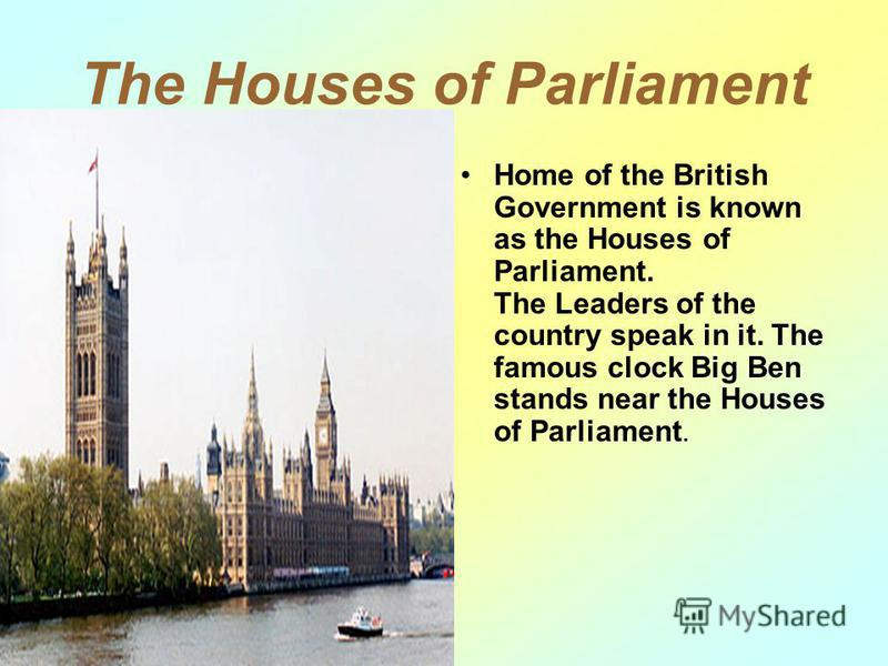 The Houses of Parliament Home of the British Government is known as the Houses of Parliament. The Leaders of the country speak in it. The famous clock Big Ben stands near the Houses of Parliament.