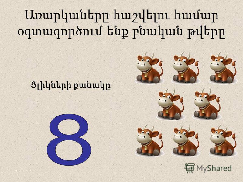 .............. Առարկաները հաշվելու համար օգտագործում ենք բնական թվերը Ցլիկների քանակը