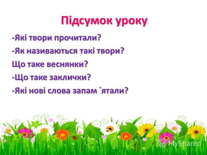 -Які твори прочитали? -Як називаються такі твори? Що таке веснянки? -Що таке заклички? -Які нові слова запам ятали? Підсумок уроку