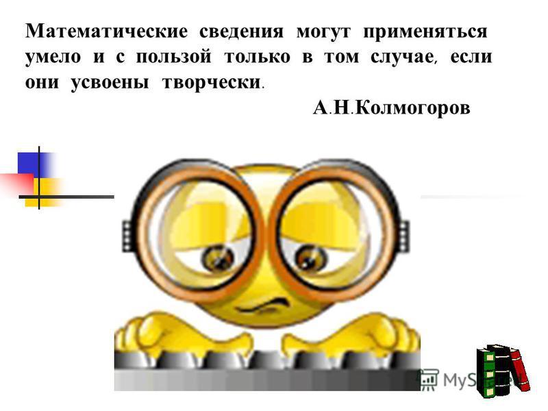 Математические сведения могут применяться умело и с пользой только в том случае, если они усвоены творчески. А. Н. Колмогоров