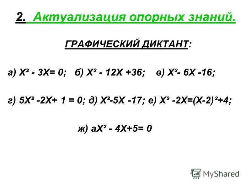 2. Актуализация опорных знаний. ГРАФИЧЕСКИЙ ДИКТАНТ: а) Х² - 3Х= 0; б) Х² - 12Х +36; в) Х²- 6Х -16; г) 5Х² -2Х+ 1 = 0; д) Х²-5Х -17; е) Х² -2Х=(Х-2)²+4; ж) аХ² - 4Х+5= 0