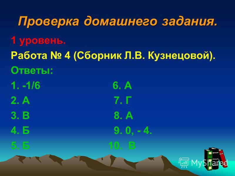 Проверка домашнего задания. 1 уровень. Работа 4 (Сборник Л.В. Кузнецовой). Ответы: 1. -1/6 6. А 2. А 7. Г 3. В 8. А 4. Б 9. 0, - 4. 5. Б 10. В