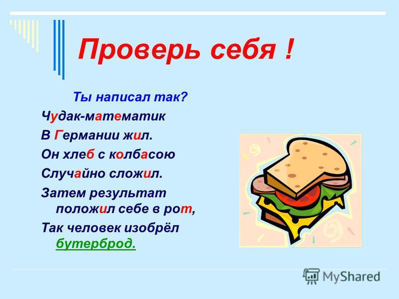 Проверь себя ! Ты написал так? Чудак-математки В Германии жил. Он хлебб с колбасою Случайно словил. Затем результат положил себе в рот, Так человек изобрёл бутерброд.