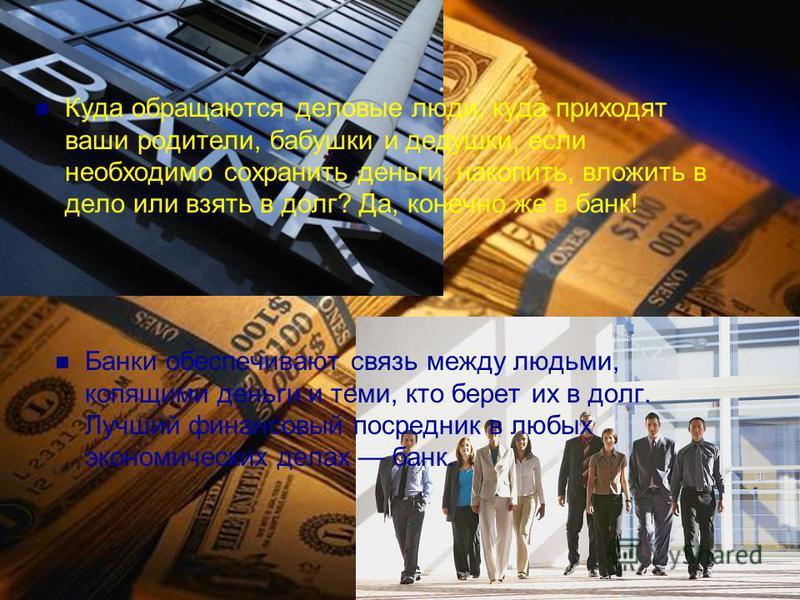 Банки обеспечивают связь между людьми, копящими деньги и теми, кто берет их в долг. Лучший финансовый посредник в любых экономических делах банк. Куда обращаются деловые люди, куда приходят ваши родители, бабушки и дедушки, если необходимо сохранить