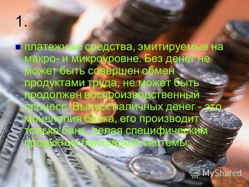 1. платежные средства, эмитируемые на макро- и микроуровне. Без денег не может быть совершен обмен продуктами труда, не может быть продолжен воспроизводственный процесс. Выпуск наличных денег - это монополия банка, его производит только банк, делая с
