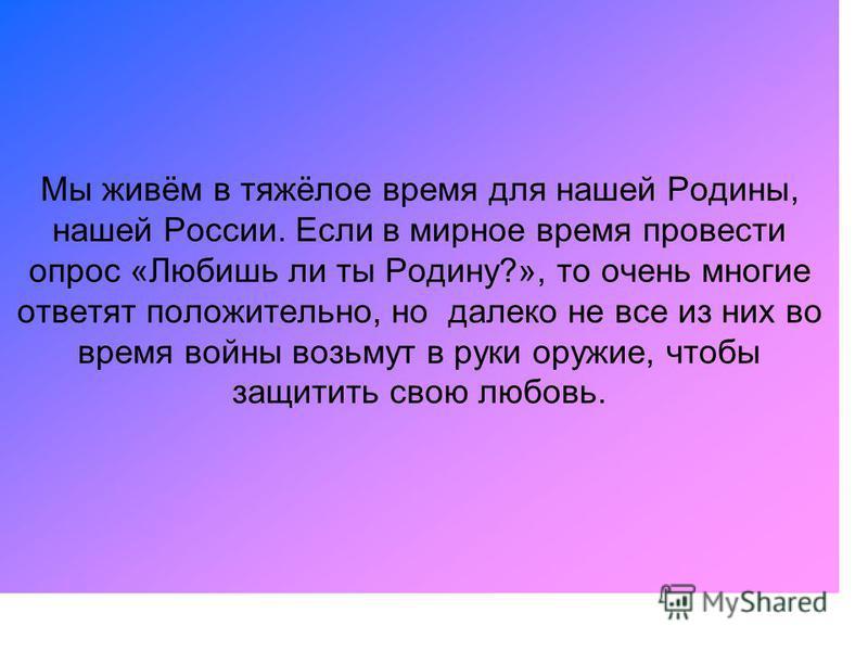 Мы живём в тяжёлое время для нашей Родины, нашей России. Если в мирное время провести опрос «Любишь ли ты Родину?», то очень многие ответят положительно, но далеко не все из них во время войны возьмут в руки оружие, чтобы защитить свою любовь.