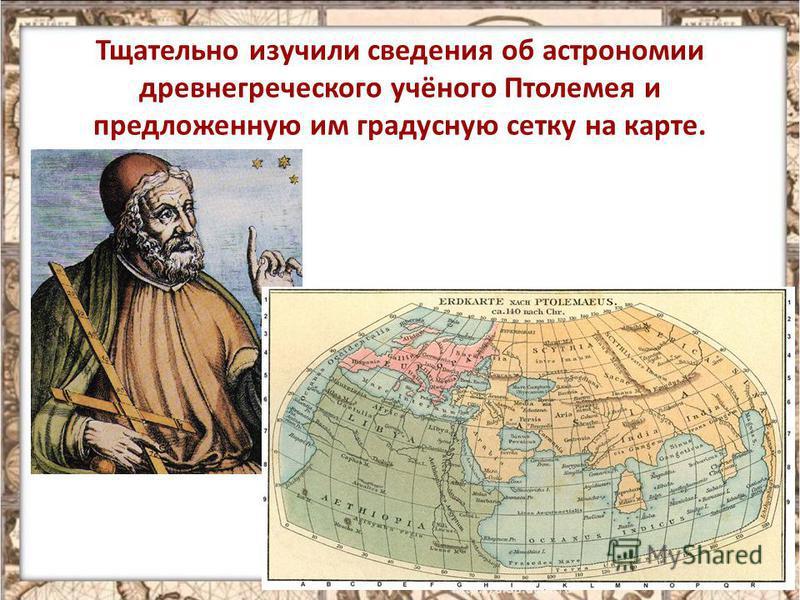 Тщательно изучили сведения об астрономии древнегреческого учёного Птолемея и предложенную им градусную сетку на карте. 13