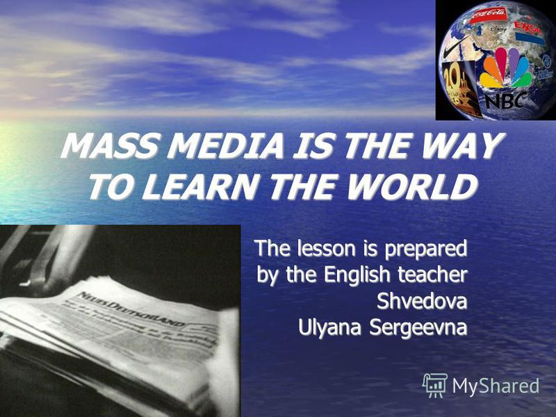 MASS MEDIA IS THE WAY TO LEARN THE WORLD The lesson is prepared by the English teacher Shvedova Ulyana Sergeevna