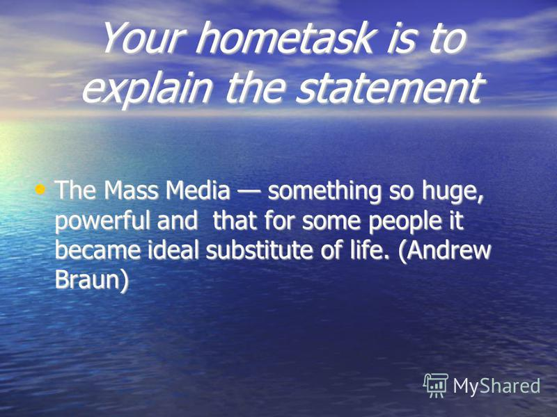 Your hometask is to explain the statement The Mass Media something so huge, powerful and that for some people it became ideal substitute of life. (Andrew Braun) The Mass Media something so huge, powerful and that for some people it became ideal subst