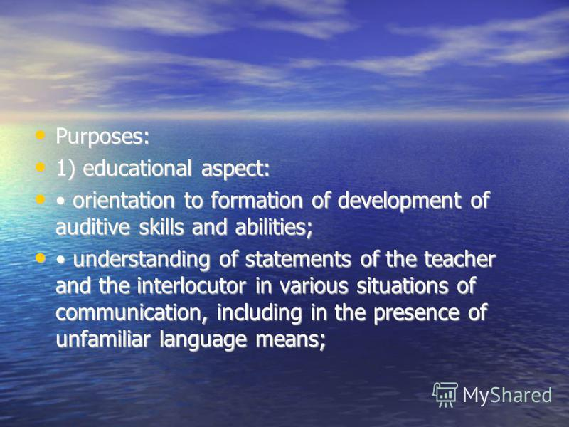 Purposes: Purposes: 1) educational aspect: 1) educational aspect: orientation to formation of development of auditive skills and abilities; orientation to formation of development of auditive skills and abilities; understanding of statements of the t