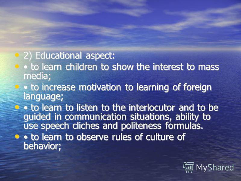 2) Educational aspect: 2) Educational aspect: to learn children to show the interest to mass media; to learn children to show the interest to mass media; to increase motivation to learning of foreign language; to increase motivation to learning of fo