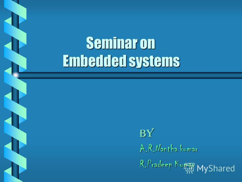 Seminar on Embedded systems Seminar on Embedded systems BY A.R.Nantha kumar R.Pradeep Kumar