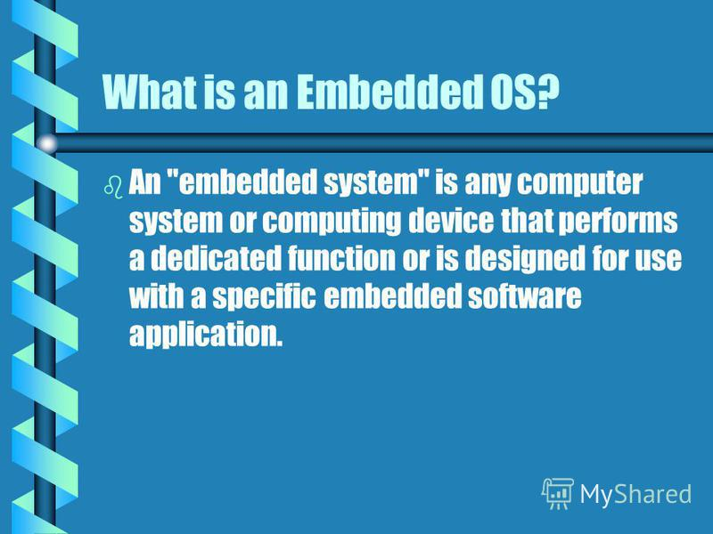 What is an Embedded OS? b b An embedded system is any computer system or computing device that performs a dedicated function or is designed for use with a specific embedded software application.