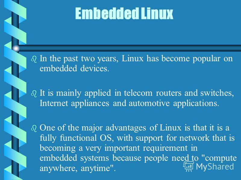 Embedded Linux b b In the past two years, Linux has become popular on embedded devices. b b It is mainly applied in telecom routers and switches, Internet appliances and automotive applications. b b One of the major advantages of Linux is that it is