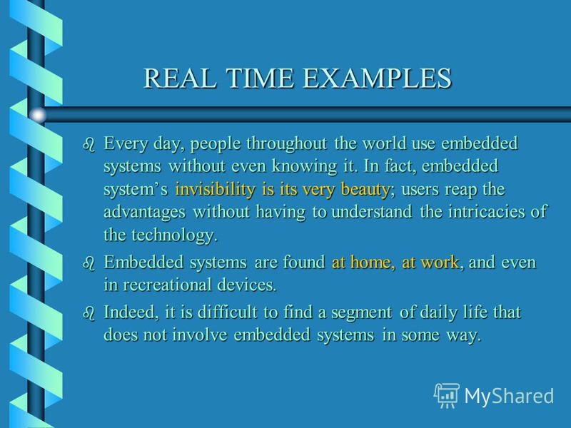 REAL TIME EXAMPLES REAL TIME EXAMPLES b Every day, people throughout the world use embedded systems without even knowing it. In fact, embedded systems invisibility is its very beauty; users reap the advantages without having to understand the intrica