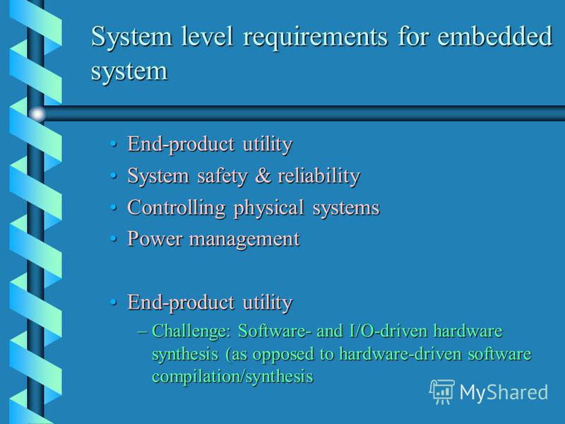 System level requirements for embedded system End-product utilityEnd-product utility System safety & reliabilitySystem safety & reliability Controlling physical systemsControlling physical systems Power managementPower management End-product utilityE