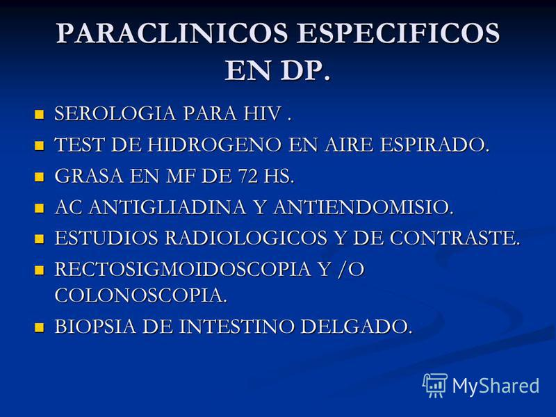 PARACLINICOS ESPECIFICOS EN DP. SEROLOGIA PARA HIV. SEROLOGIA PARA HIV. TEST DE HIDROGENO EN AIRE ESPIRADO. TEST DE HIDROGENO EN AIRE ESPIRADO. GRASA EN MF DE 72 HS. GRASA EN MF DE 72 HS. AC ANTIGLIADINA Y ANTIENDOMISIO. AC ANTIGLIADINA Y ANTIENDOMIS