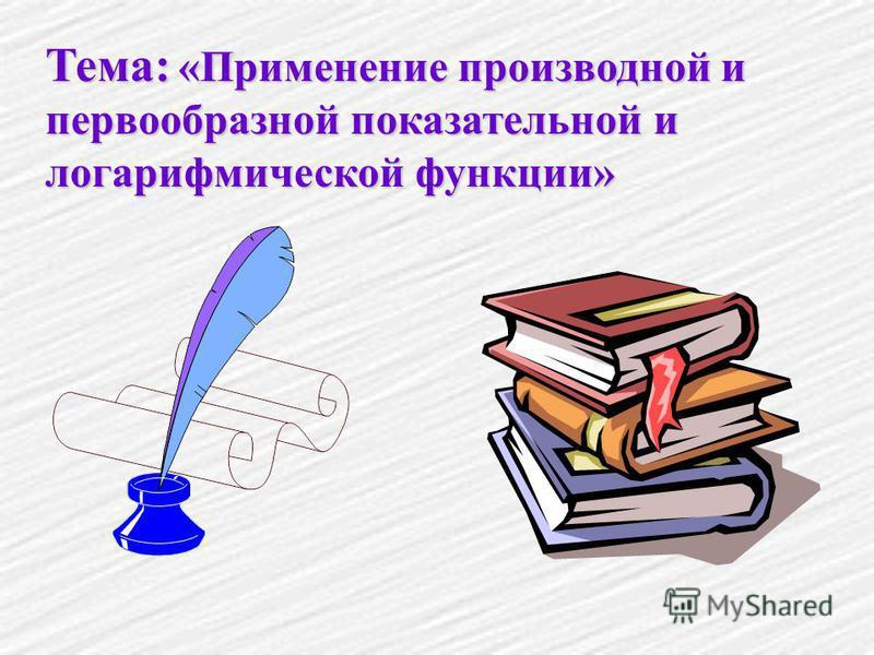 Тема: «Применение производной и первообразной показательной и логарифмической функции»