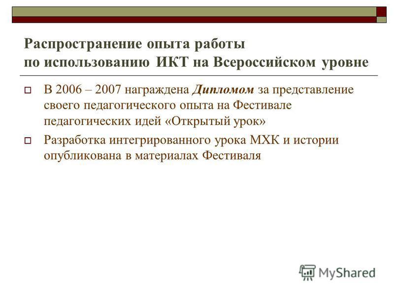 Распространение опыта работы по использованию ИКТ на Всероссийском уровне В 2006 – 2007 награждена Дипломом за представление своего педагогического опыта на Фестивале педагогических идей «Открытый урок» Разработка интегрированного урока МХК и истории