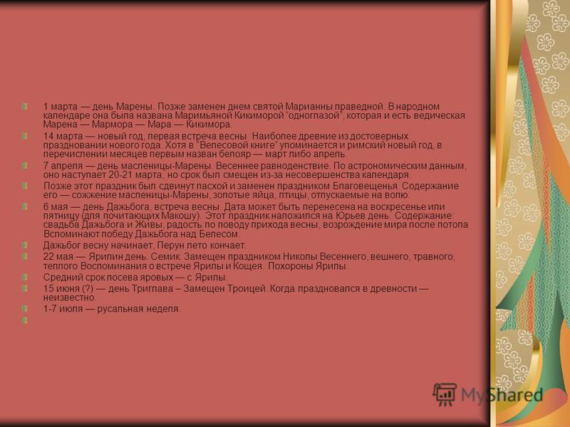 1 марта день Марены. Позже заменен днем святой Марианны праведной. В народном календаре она была названа Маримьяной Кикиморой одноглазой, которая и есть ведическая Марена Мармора Мара Кикимора. 14 марта новый год, первая встреча весны. Наиболее древн
