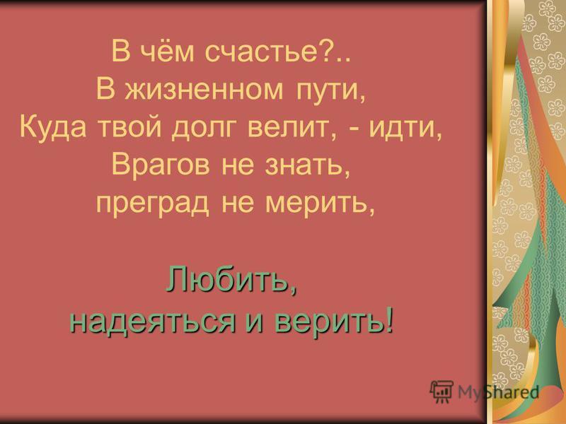 Любить, надеяться и верить! В чём счастье?.. В жизненном пути, Куда твой долг велит, - идти, Врагов не знать, преград не мерить, Любить, надеяться и верить!