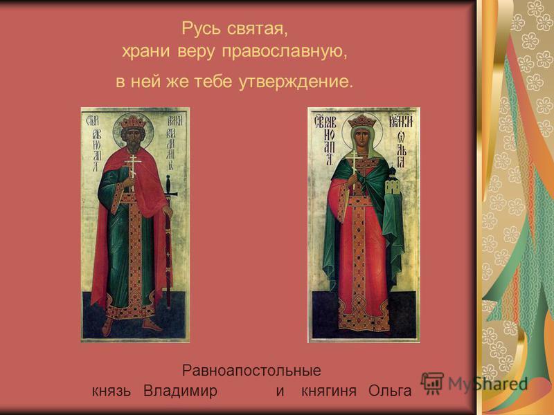 Русь святая, храни веру православную, в ней же тебе утверждение. Равноапостольные князь Владимир и княгиня Ольга
