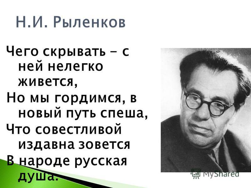 Чего скрывать - с ней нелегко живется, Но мы гордимся, в новый путь спеша, Что совестливой издавна зовется В народе русская душа.