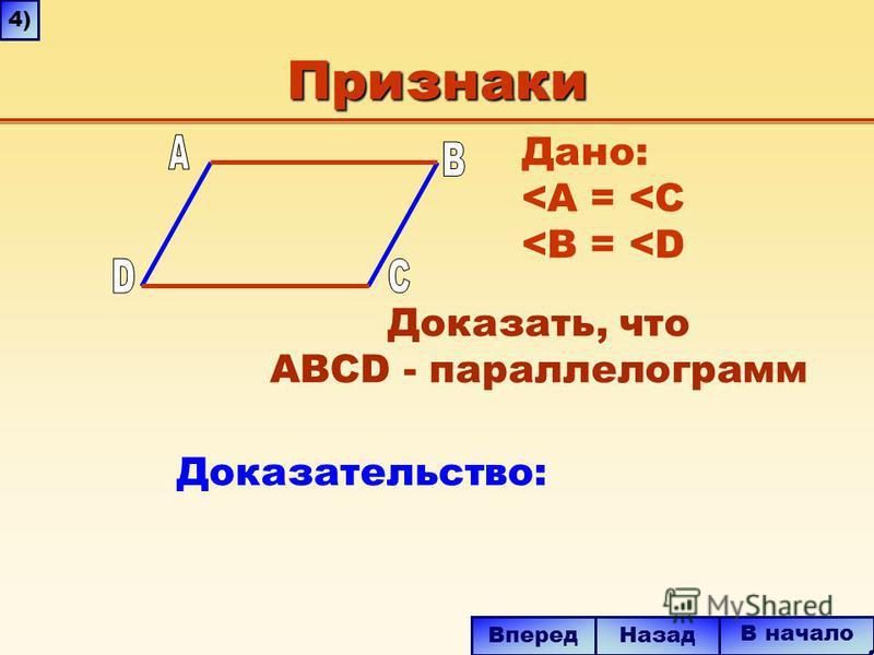 Признаки Дано: <A = <C <B = <D Доказать, что ABCD - параллелограмм В начало Назад Вперед 4)4) Доказательство: