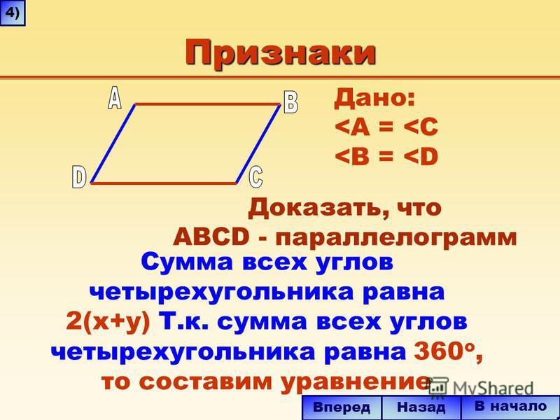 Признаки Сумма всех углов четырехугольника равна 2(x+y) Т.к. сумма всех углов четырехугольника равна 360 о, то составим уравнение В начало Назад Вперед 4)4) Дано: <A = <C <B = <D Доказать, что ABCD - параллелограмм