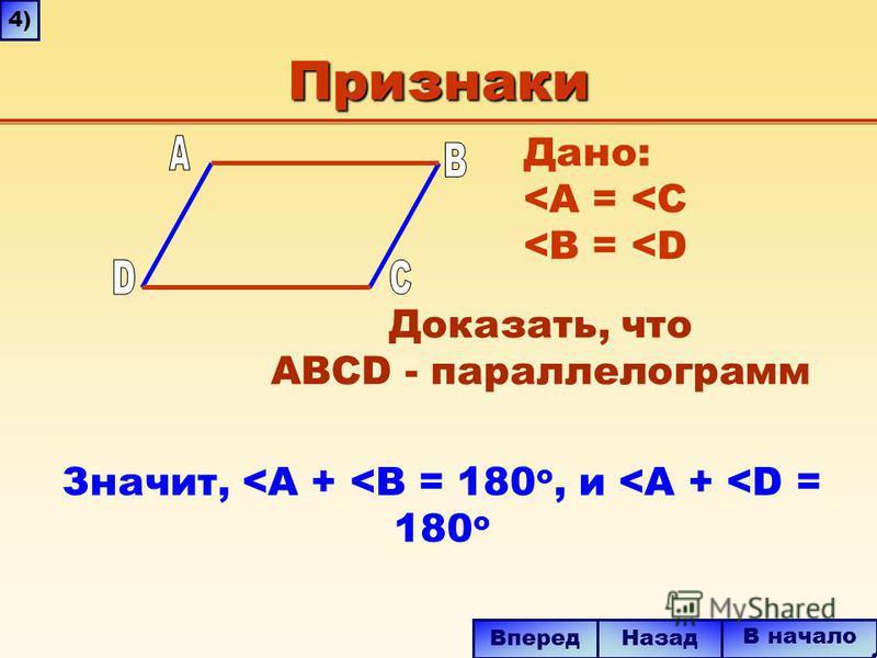 Признаки Значит, <A + <B = 180 o, и <A + <D = 180 o В начало Назад Вперед 4)4) Дано: <A = <C <B = <D Доказать, что ABCD - параллелограмм