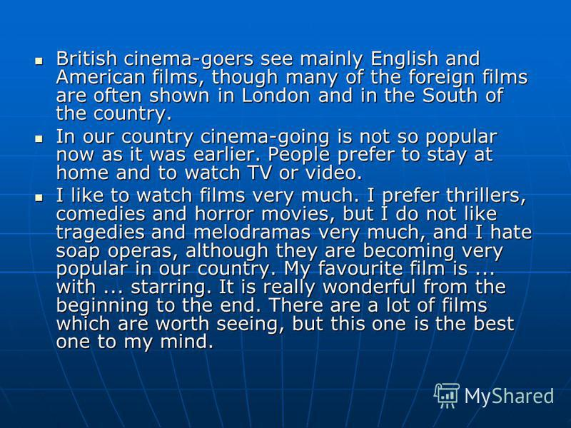 British cinema-goers see mainly English and American films, though many of the foreign films are often shown in London and in the South of the country. British cinema-goers see mainly English and American films, though many of the foreign films are o