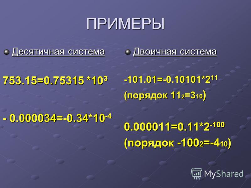 ПРИМЕРЫ Десятичная система 753.15=0.75315 *10 3 - 0.000034=-0.34*10 -4 Двоичная система -101.01=-0.10101*2 11 (порядок 11 2 =3 10 ) 0.000011=0.11*2 -100 (порядок -100 2 =-4 10 )