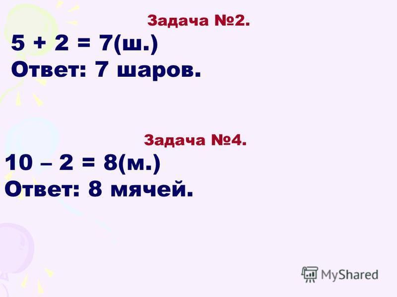 Задача 2. 5 + 2 = 7(ш.) Ответ: 7 шаров. Задача 4. 10 – 2 = 8(м.) Ответ: 8 мячей.