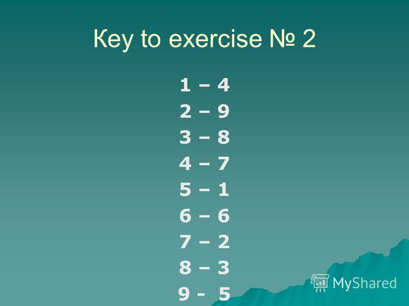 Кеy to exercise 2 1 – 4 2 – 9 3 – 8 4 – 7 5 – 1 6 – 6 7 – 2 8 – 3 9 - 5