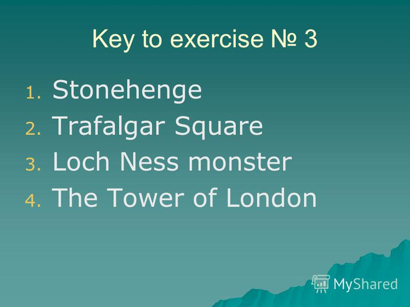 Key to exercise 3 1. 1. Stonehenge 2. 2. Trafalgar Square 3. 3. Loch Ness monster 4. 4. The Tower of London