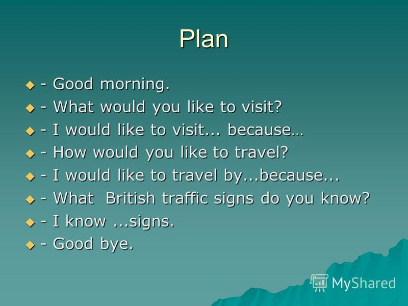 Plan - Good morning. - Good morning. - What would you like to visit? - What would you like to visit? - I would like to visit... because… - I would like to visit... because… - How would you like to travel? - How would you like to travel? - I would lik