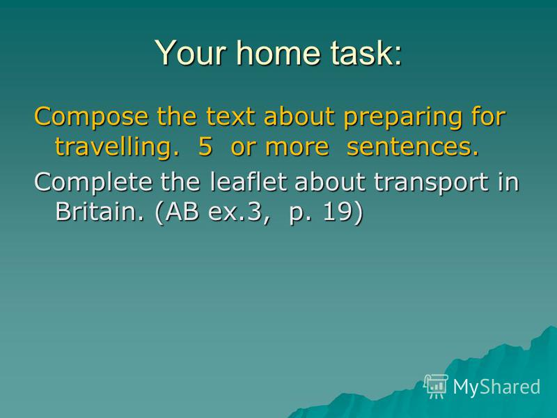 Your home task: Compose the text about preparing for travelling. 5 or more sentences. Complete the leaflet about transport in Britain. (AB ex.3, p. 19)