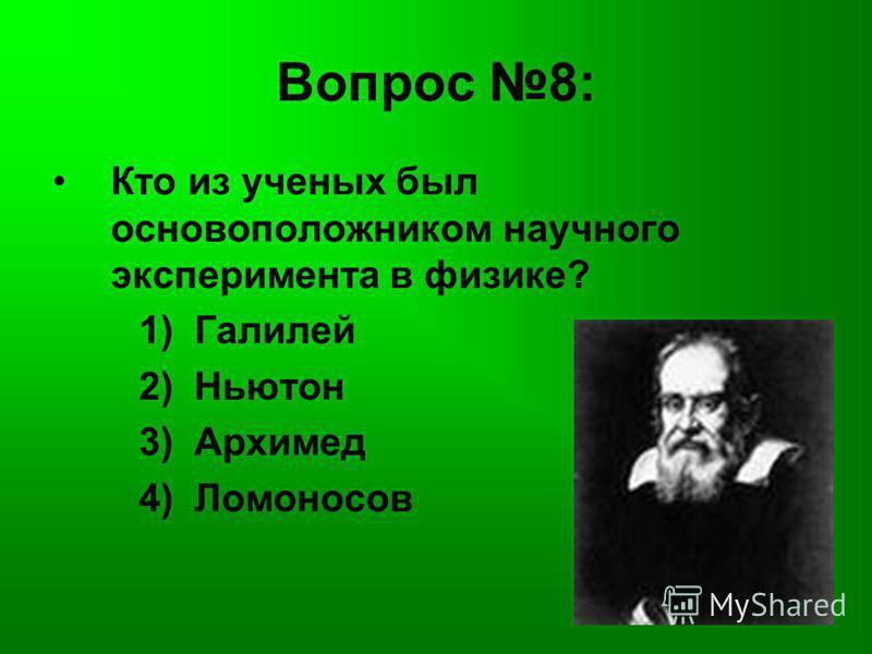 Вопрос 8: Кто из ученых был основоположником научного эксперимента в физике? 1) Галилей 2) Ньютон 3) Архимед 4) Ломоносов