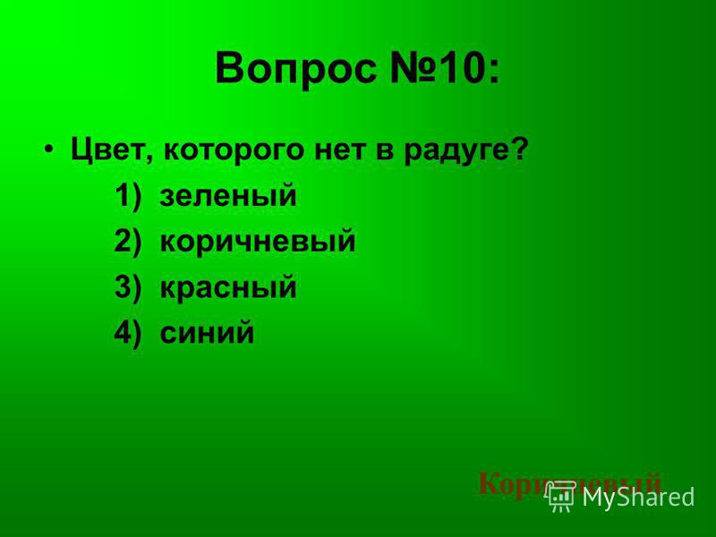 Вопрос 10: Цвет, которого нет в радуге? 1) зеленый 2) коричневый 3) красный 4) синий Коричневый