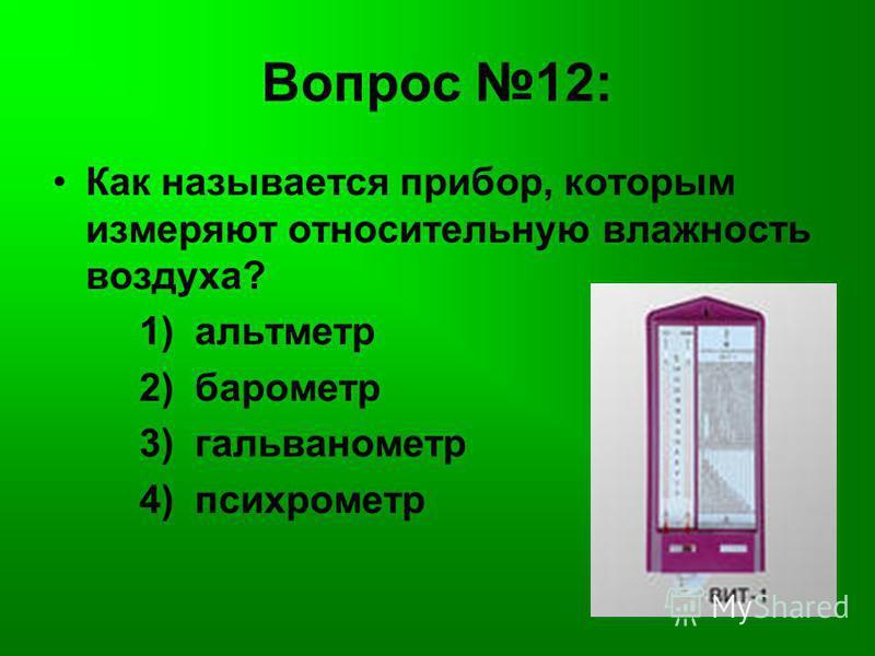 Вопрос 12: Как называется прибор, которым измеряют относительную влажность воздуха? 1) альтиметр 2) барометр 3) гальванометр 4) психрометр