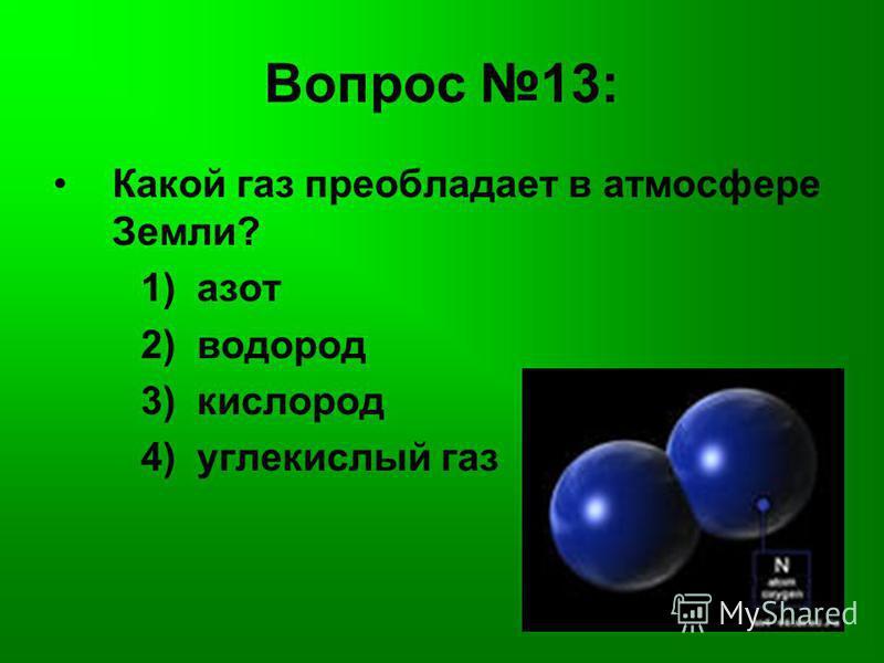 Вопрос 13: Какой газ преобладает в атмосфере Земли? 1) азот 2) водород 3) кислород 4) углекислый газ