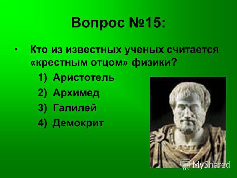 Вопрос 15: Кто из известных ученых считается «крестным отцом» физики? 1) Аристотель 2) Архимед 3) Галилей 4) Демокрит