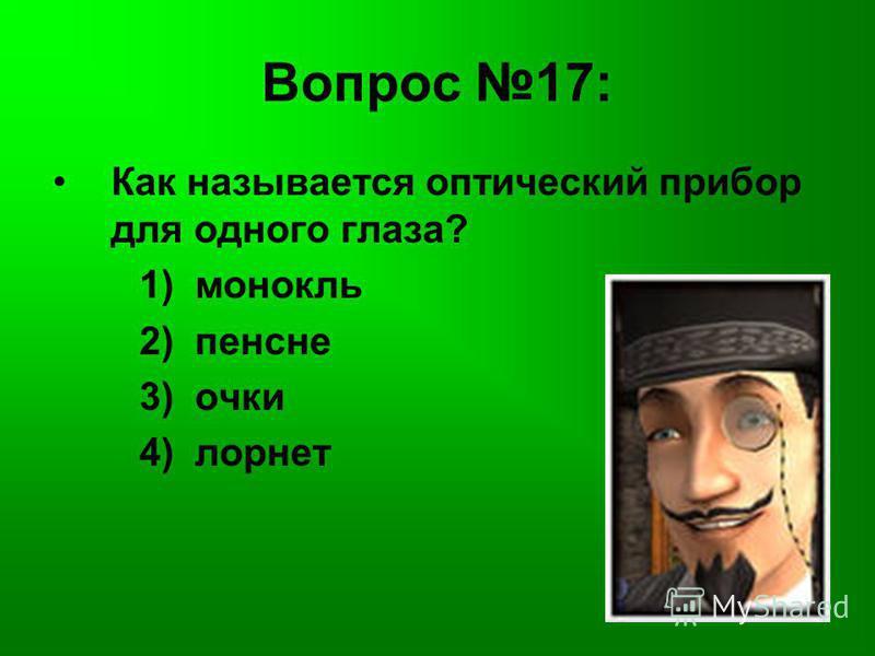 Вопрос 17: Как называется оптический прибор для одного глаза? 1) монокль 2) пенсне 3) очки 4) лорнет