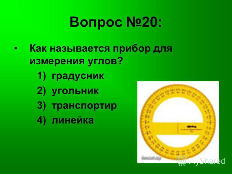 Вопрос 20: Как называется прибор для измерения углов? 1) градусник 2) угольник 3) транспортир 4) линейка