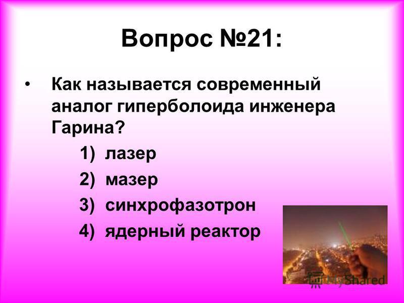 Вопрос 21: Как называется современный аналог гиперболоида инженера Гарина? 1) лазер 2) мазер 3) синхрофазотрон 4) ядерный реактор